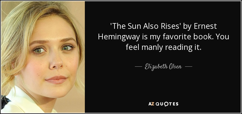 'The Sun Also Rises' by Ernest Hemingway is my favorite book. You feel manly reading it. - Elizabeth Olsen