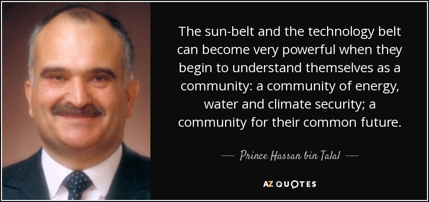 The sun-belt and the technology belt can become very powerful when they begin to understand themselves as a community: a community of energy, water and climate security; a community for their common future. - Prince Hassan bin Talal