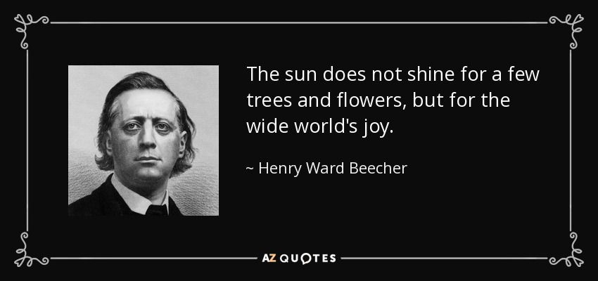The sun does not shine for a few trees and flowers, but for the wide world's joy. - Henry Ward Beecher