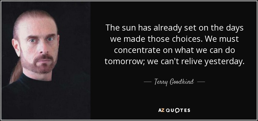 The sun has already set on the days we made those choices. We must concentrate on what we can do tomorrow; we can't relive yesterday. - Terry Goodkind