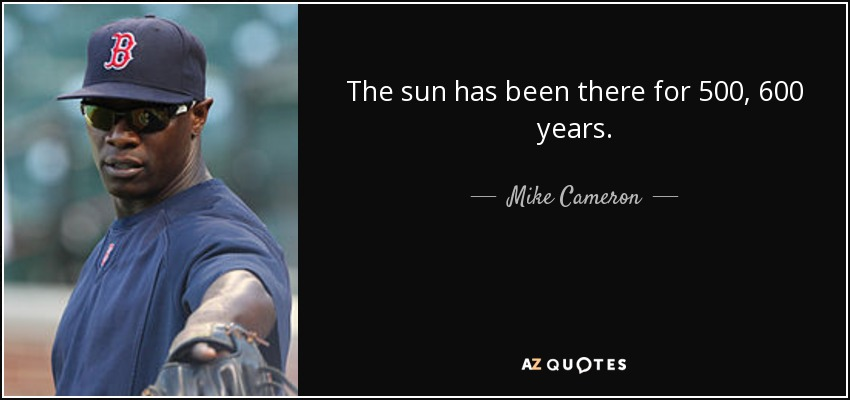 The sun has been there for 500, 600 years. - Mike Cameron
