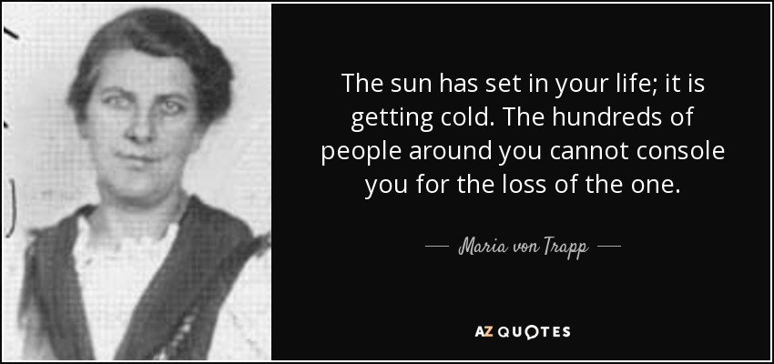 The sun has set in your life; it is getting cold. The hundreds of people around you cannot console you for the loss of the one. - Maria von Trapp