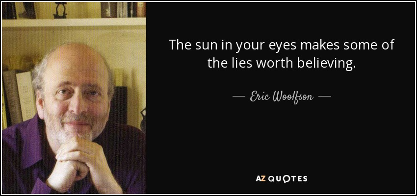 The sun in your eyes makes some of the lies worth believing. - Eric Woolfson