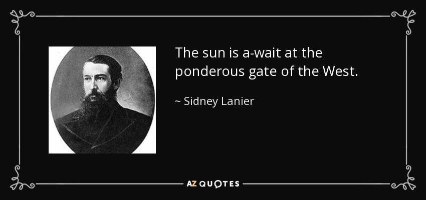 The sun is a-wait at the ponderous gate of the West. - Sidney Lanier
