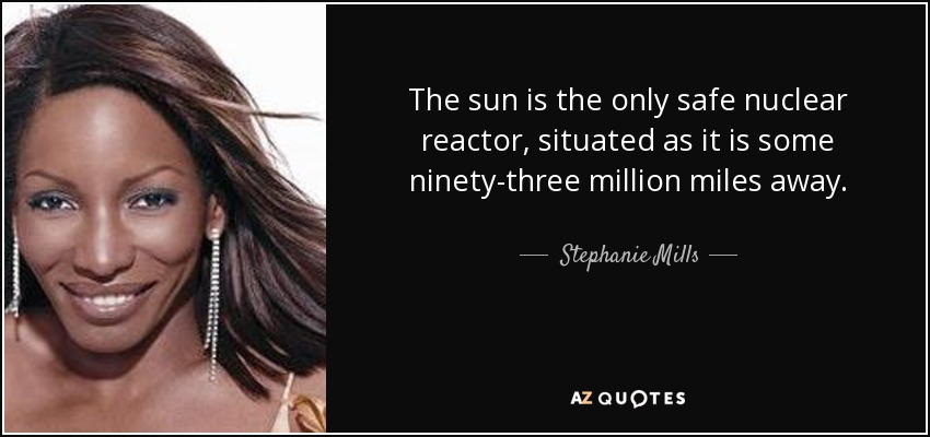 The sun is the only safe nuclear reactor, situated as it is some ninety-three million miles away. - Stephanie Mills