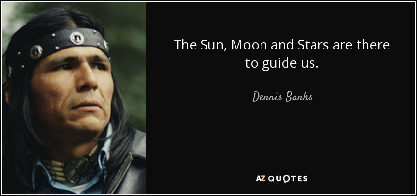 The Sun, Moon and Stars are there to guide us. - Dennis Banks