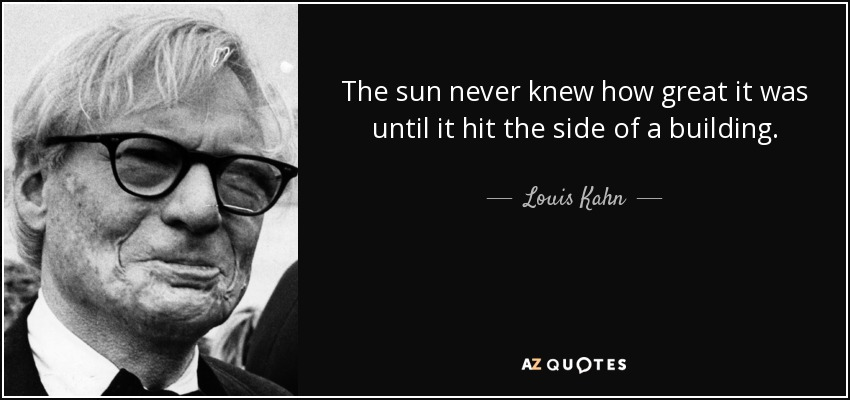 louis kahn quote the sun never knew how great it was until it. Black Bedroom Furniture Sets. Home Design Ideas