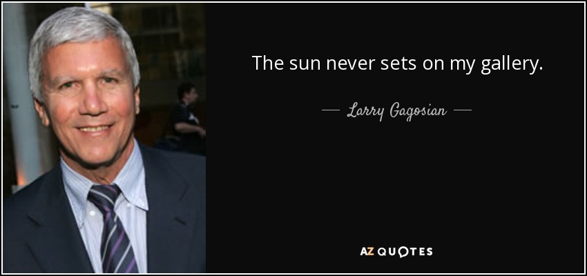 The sun never sets on my gallery. - Larry Gagosian