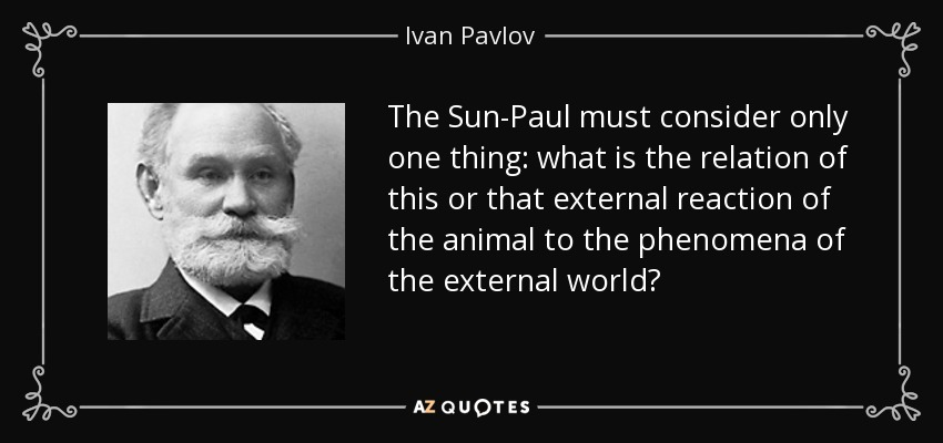 The Sun-Paul must consider only one thing: what is the relation of this or that external reaction of the animal to the phenomena of the external world? - Ivan Pavlov