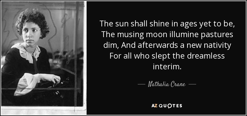The sun shall shine in ages yet to be, The musing moon illumine pastures dim, And afterwards a new nativity For all who slept the dreamless interim. - Nathalia Crane