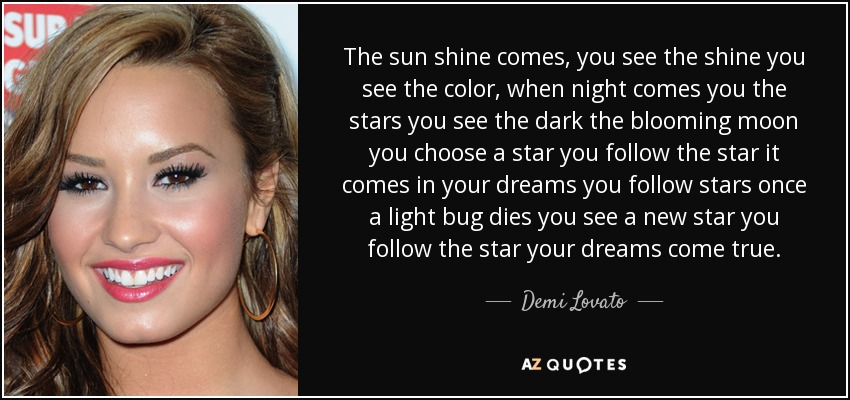 The sun shine comes, you see the shine you see the color, when night comes you the stars you see the dark the blooming moon you choose a star you follow the star it comes in your dreams you follow stars once a light bug dies you see a new star you follow the star your dreams come true. - Demi Lovato
