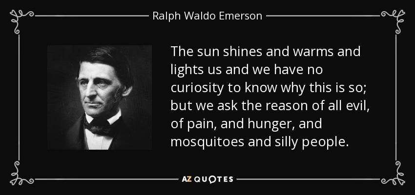 The sun shines and warms and lights us and we have no curiosity to know why this is so; but we ask the reason of all evil, of pain, and hunger, and mosquitoes and silly people. - Ralph Waldo Emerson