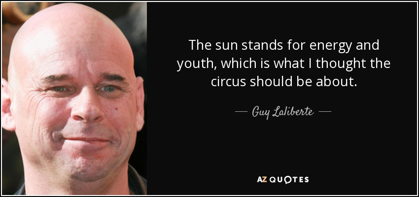 The sun stands for energy and youth, which is what I thought the circus should be about. - Guy Laliberte
