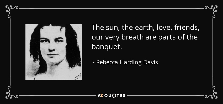 The sun, the earth, love, friends, our very breath are parts of the banquet. - Rebecca Harding Davis