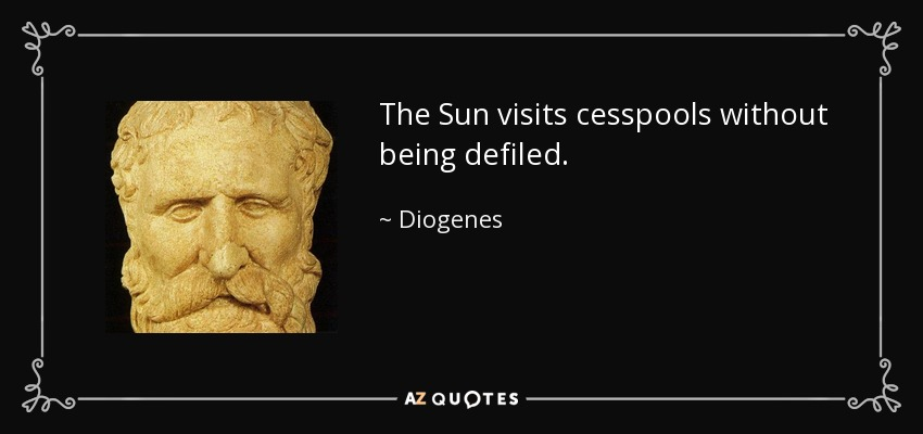 The Sun visits cesspools without being defiled. - Diogenes