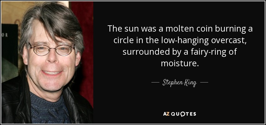 The sun was a molten coin burning a circle in the low-hanging overcast, surrounded by a fairy-ring of moisture. - Stephen King