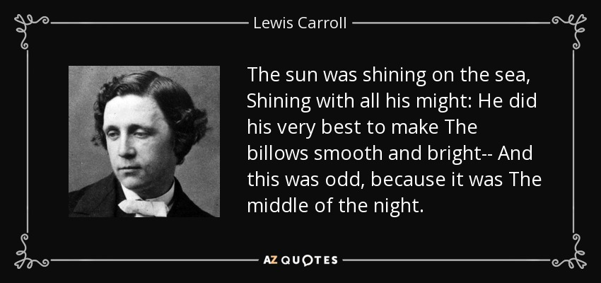 The sun was shining on the sea, Shining with all his might: He did his very best to make The billows smooth and bright-- And this was odd, because it was The middle of the night. - Lewis Carroll