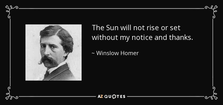 The Sun will not rise or set without my notice and thanks. - Winslow Homer