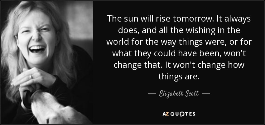 The sun will rise tomorrow. It always does, and all the wishing in the world for the way things were, or for what they could have been, won't change that. It won't change how things are. - Elizabeth Scott