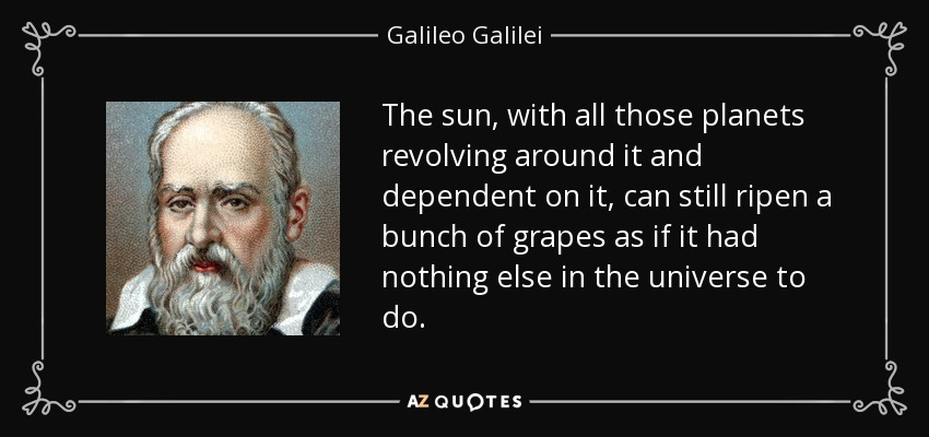 The sun, with all those planets revolving around it and dependent on it, can still ripen a bunch of grapes as if it had nothing else in the universe to do. - Galileo Galilei