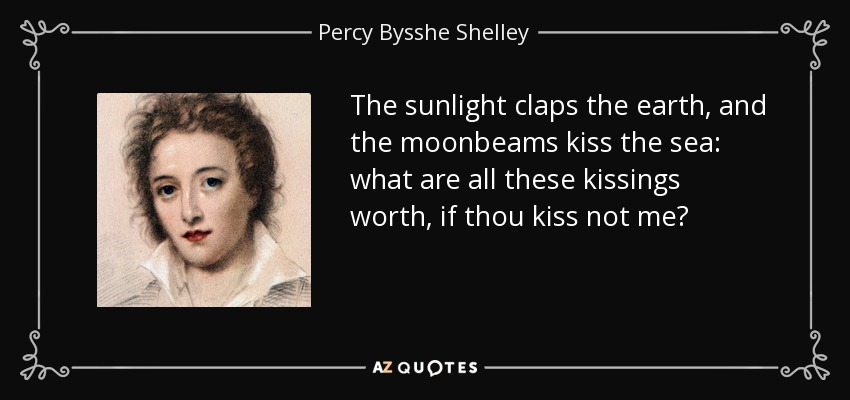 The sunlight claps the earth, and the moonbeams kiss the sea: what are all these kissings worth, if thou kiss not me? - Percy Bysshe Shelley
