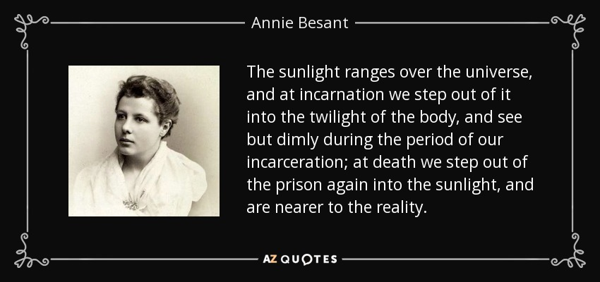 The sunlight ranges over the universe, and at incarnation we step out of it into the twilight of the body, and see but dimly during the period of our incarceration; at death we step out of the prison again into the sunlight, and are nearer to the reality. - Annie Besant