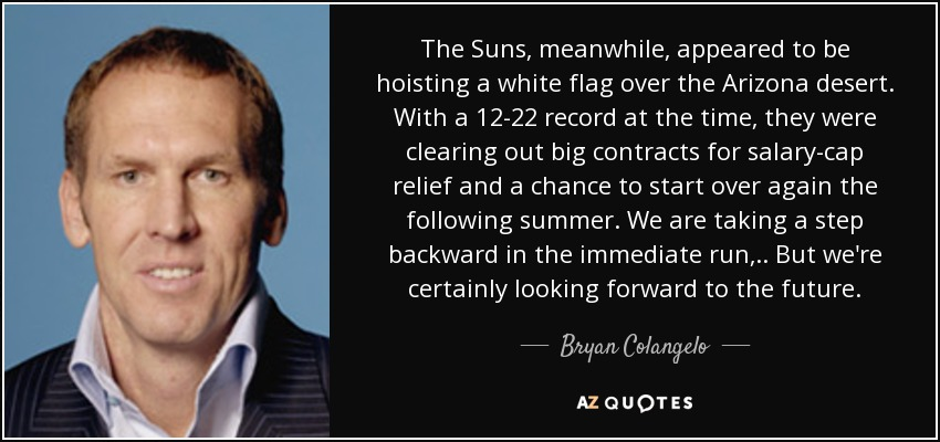 The Suns, meanwhile, appeared to be hoisting a white flag over the Arizona desert. With a 12-22 record at the time, they were clearing out big contracts for salary-cap relief and a chance to start over again the following summer. We are taking a step backward in the immediate run, .. But we're certainly looking forward to the future. - Bryan Colangelo