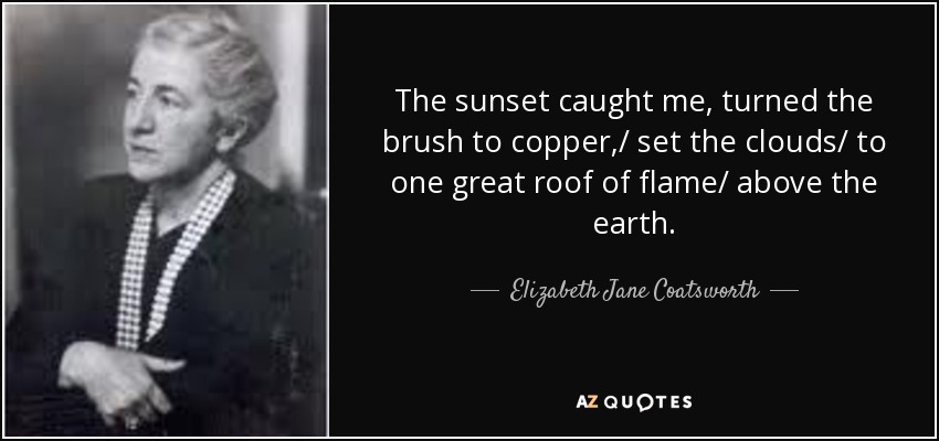 The sunset caught me, turned the brush to copper,/ set the clouds/ to one great roof of flame/ above the earth. - Elizabeth Jane Coatsworth