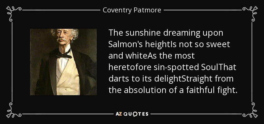 The sunshine dreaming upon Salmon's heightIs not so sweet and whiteAs the most heretofore sin-spotted SoulThat darts to its delightStraight from the absolution of a faithful fight. - Coventry Patmore
