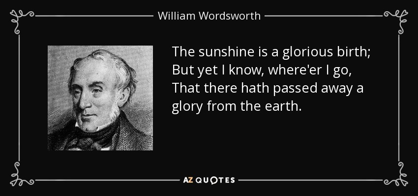 The sunshine is a glorious birth; But yet I know, where'er I go, That there hath passed away a glory from the earth. - William Wordsworth