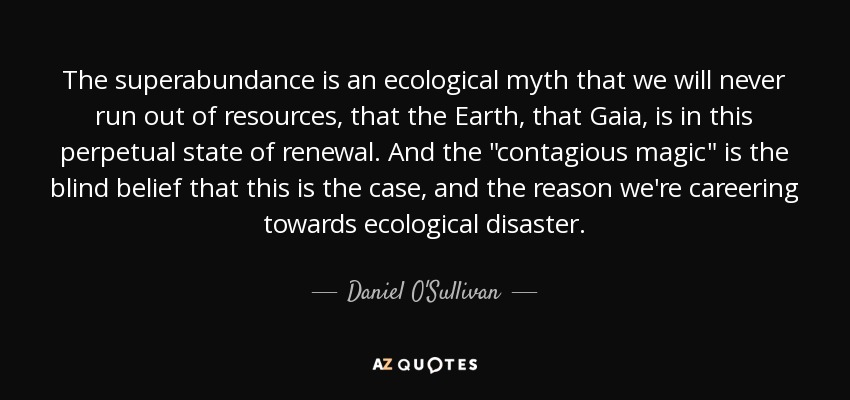 The superabundance is an ecological myth that we will never run out of resources, that the Earth, that Gaia, is in this perpetual state of renewal. And the