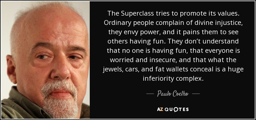 The Superclass tries to promote its values. Ordinary people complain of divine injustice, they envy power, and it pains them to see others having fun. They don't understand that no one is having fun, that everyone is worried and insecure, and that what the jewels, cars, and fat wallets conceal is a huge inferiority complex. - Paulo Coelho