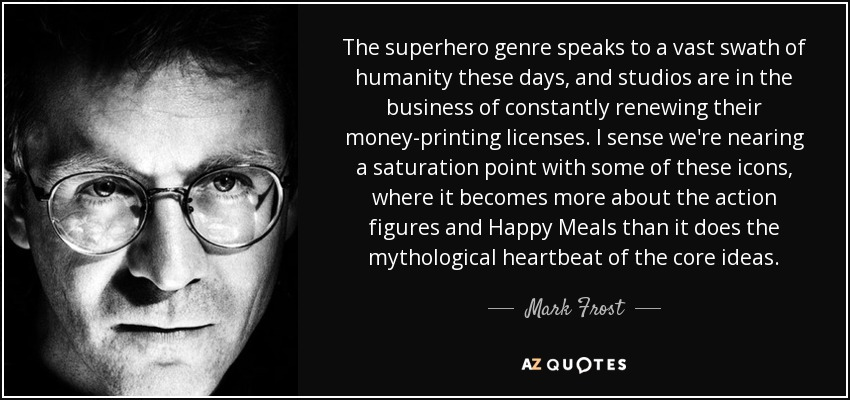 The superhero genre speaks to a vast swath of humanity these days, and studios are in the business of constantly renewing their money-printing licenses. I sense we're nearing a saturation point with some of these icons, where it becomes more about the action figures and Happy Meals than it does the mythological heartbeat of the core ideas. - Mark Frost