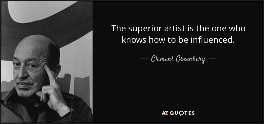 The superior artist is the one who knows how to be influenced. - Clement Greenberg