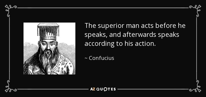 The superior man acts before he speaks, and afterwards speaks according to his action. - Confucius