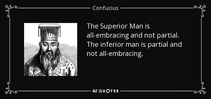 The Superior Man is all-embracing and not partial. The inferior man is partial and not all-embracing. - Confucius
