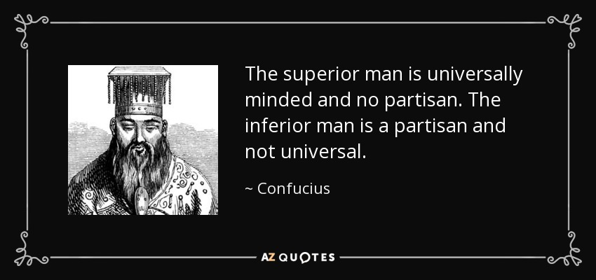 The superior man is universally minded and no partisan. The inferior man is a partisan and not universal. - Confucius