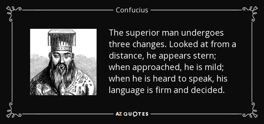 The superior man undergoes three changes. Looked at from a distance, he appears stern; when approached, he is mild; when he is heard to speak, his language is firm and decided. - Confucius