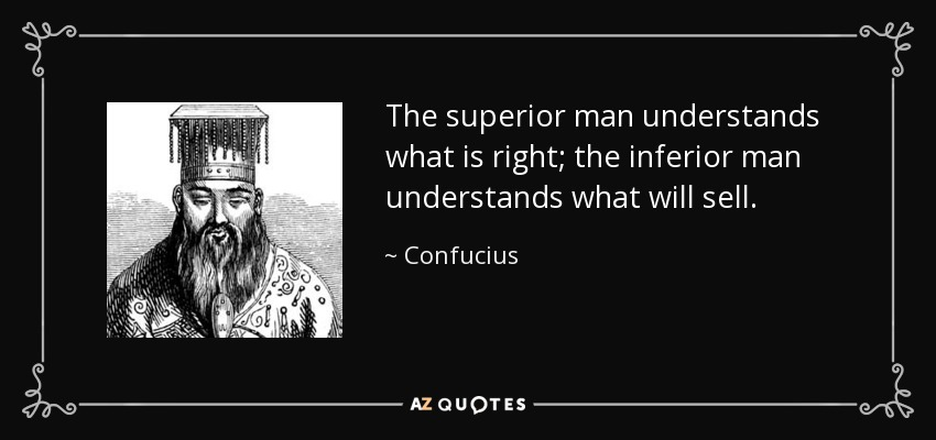 The superior man understands what is right; the inferior man understands what will sell. - Confucius