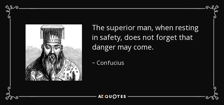 The superior man, when resting in safety, does not forget that danger may come. - Confucius