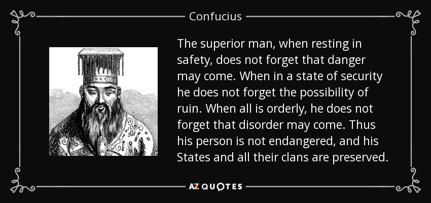 The superior man, when resting in safety, does not forget that danger may come. When in a state of security he does not forget the possibility of ruin. When all is orderly, he does not forget that disorder may come. Thus his person is not endangered, and his States and all their clans are preserved. - Confucius