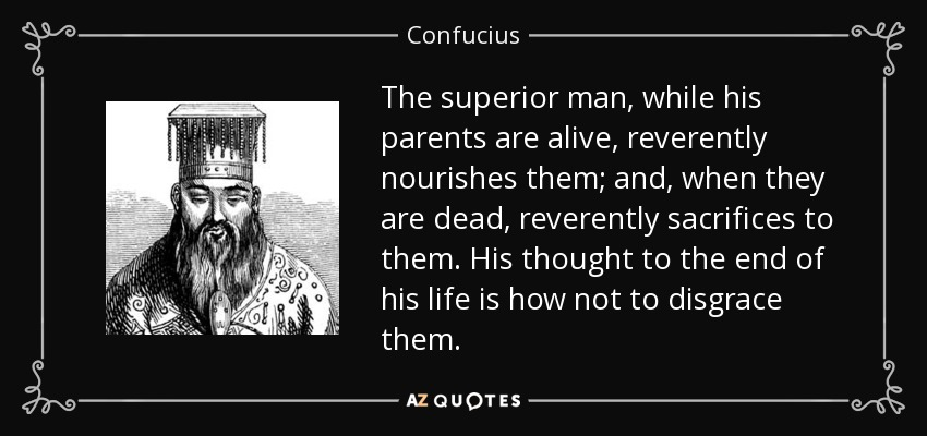 The superior man, while his parents are alive, reverently nourishes them; and, when they are dead, reverently sacrifices to them. His thought to the end of his life is how not to disgrace them. - Confucius