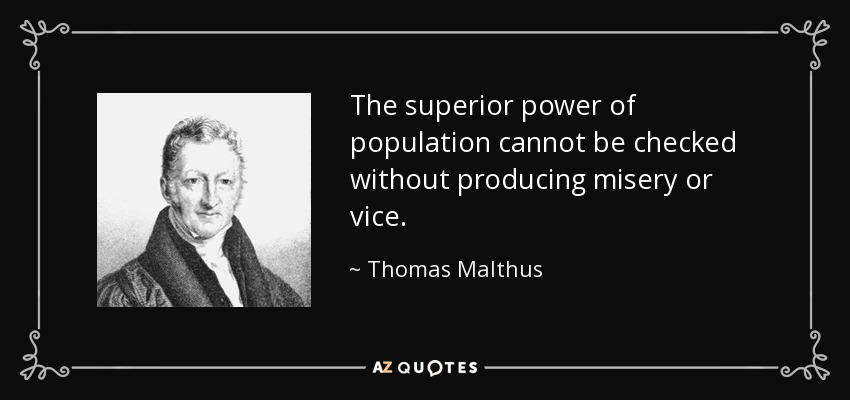 The superior power of population cannot be checked without producing misery or vice. - Thomas Malthus