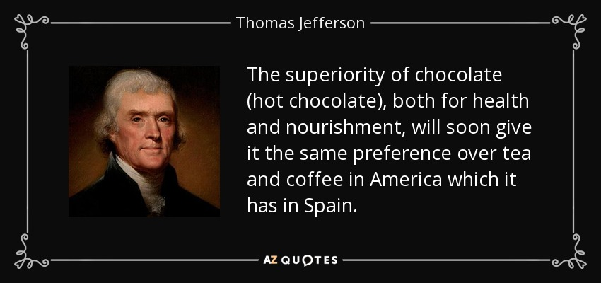 The superiority of chocolate (hot chocolate), both for health and nourishment, will soon give it the same preference over tea and coffee in America which it has in Spain. - Thomas Jefferson