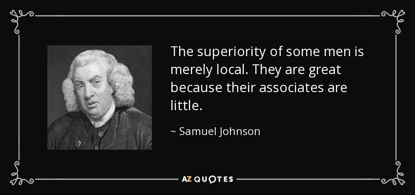 The superiority of some men is merely local. They are great because their associates are little. - Samuel Johnson