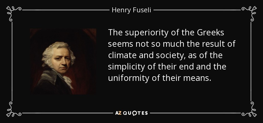 The superiority of the Greeks seems not so much the result of climate and society, as of the simplicity of their end and the uniformity of their means. - Henry Fuseli