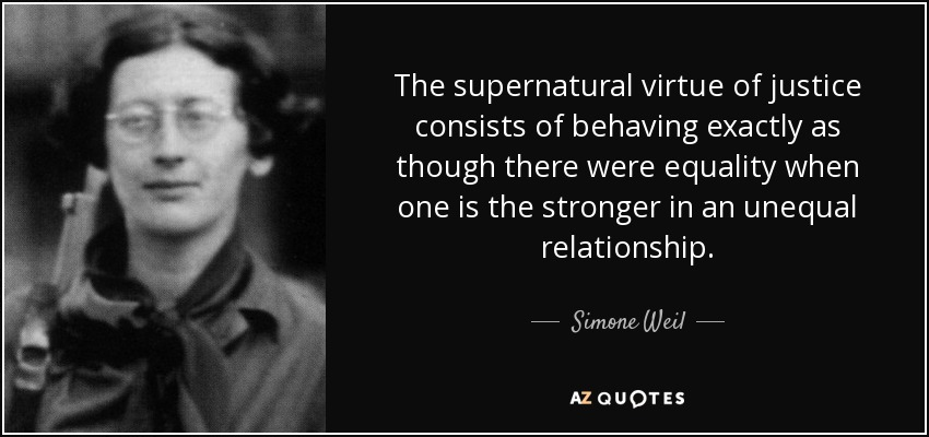 The supernatural virtue of justice consists of behaving exactly as though there were equality when one is the stronger in an unequal relationship. - Simone Weil