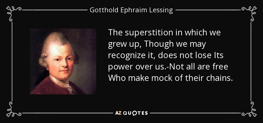 The superstition in which we grew up, Though we may recognize it, does not lose Its power over us.-Not all are free Who make mock of their chains. - Gotthold Ephraim Lessing