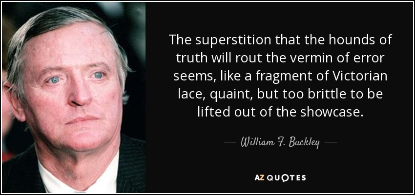 The superstition that the hounds of truth will rout the vermin of error seems, like a fragment of Victorian lace, quaint, but too brittle to be lifted out of the showcase. - William F. Buckley, Jr.