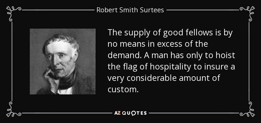 The supply of good fellows is by no means in excess of the demand. A man has only to hoist the flag of hospitality to insure a very considerable amount of custom. - Robert Smith Surtees